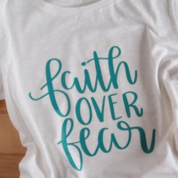 Faith Over Fear T-shirt and 3 Reasons I Love the Silhouette Cameo